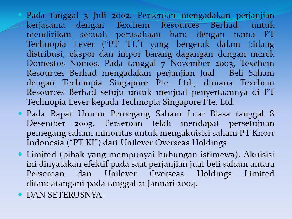 Pada tanggal 3 Juli 2002, Perseroan mengadakan perjanjian kerjasama dengan Texchem Resources Berhad, untuk mendirikan sebuah perusahaan baru dengan nama PT Technopia Lever ( PT TL ) yang bergerak dalam bidang distribusi, ekspor dan impor barang dagangan dengan merek Domestos Nomos. Pada tanggal 7 November 2003, Texchem Resources Berhad mengadakan perjanjian Jual – Beli Saham dengan Technopia Singapore Pte. Ltd., dimana Texchem Resources Berhad setuju untuk menjual penyertaannya di PT Technopia Lever kepada Technopia Singapore Pte. Ltd.