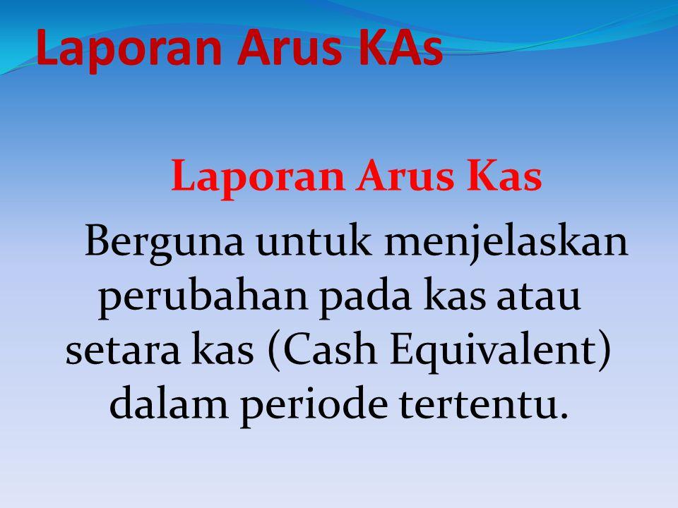 Laporan Arus KAs Laporan Arus Kas Berguna untuk menjelaskan perubahan pada kas atau setara kas (Cash Equivalent) dalam periode tertentu.