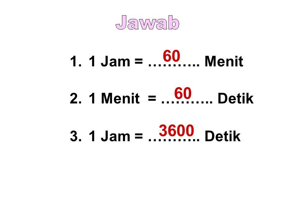 60 60 3600 Jawab 1. 1 Jam = ……….. Menit 2. 1 Menit = ……….. Detik 3.