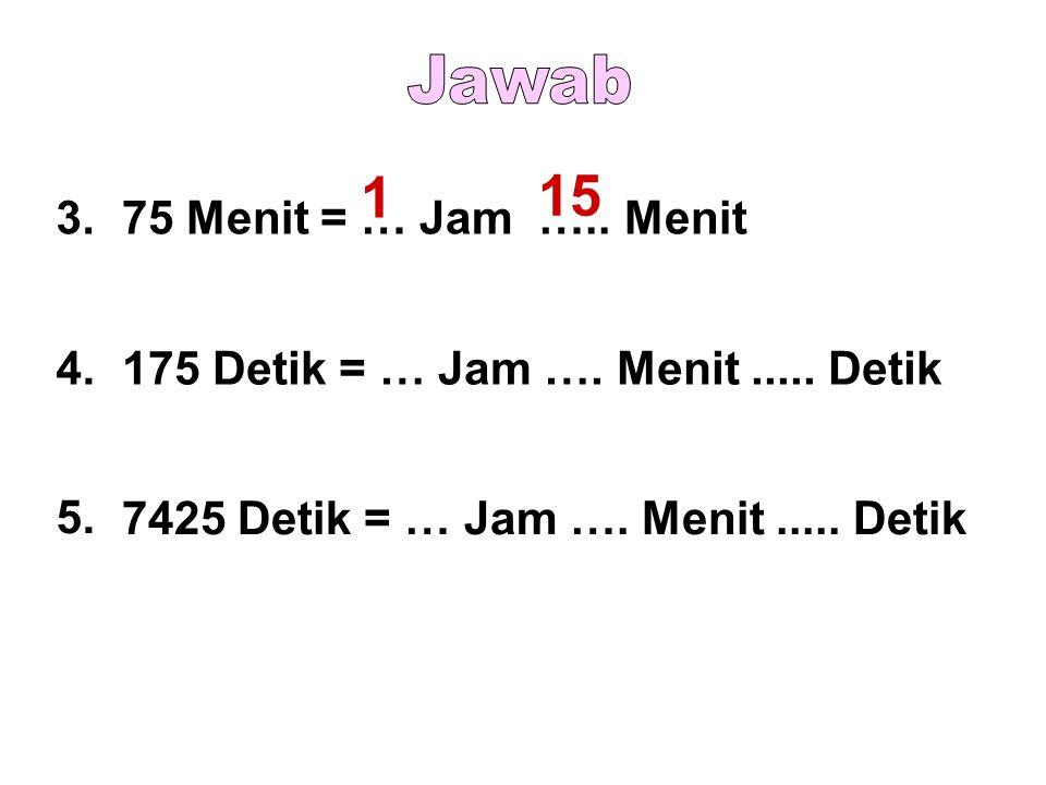 1 15 Jawab 3. 75 Menit = … Jam ….. Menit 4.