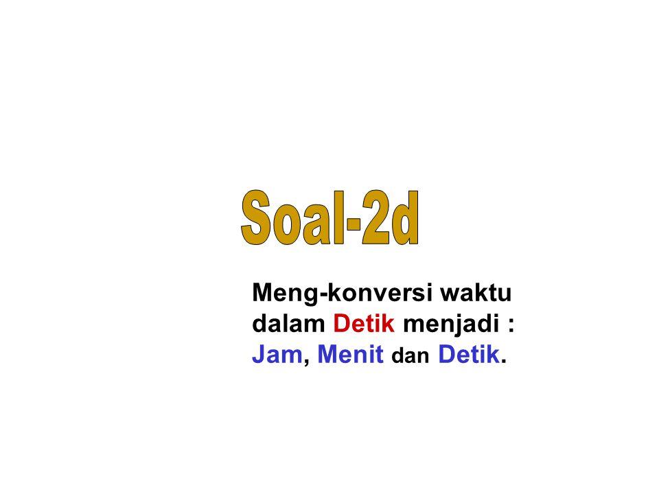 Soal-2d Meng-konversi waktu dalam Detik menjadi : Jam, Menit dan Detik.