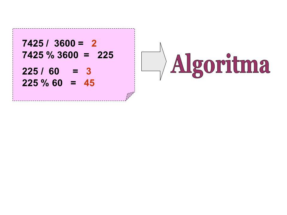 7425 / 3600 = 2 7425 % 3600 = 225 / 60 = 3 225 % 60 = 45 Algoritma