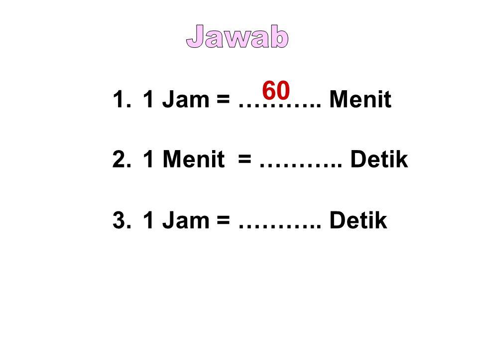 60 Jawab 1. 1 Jam = ……….. Menit 2. 1 Menit = ……….. Detik 3.