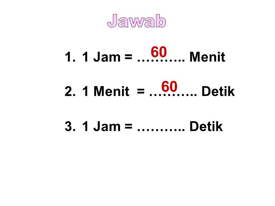 60 60 Jawab 1. 1 Jam = ……….. Menit 2. 1 Menit = ……….. Detik 3.