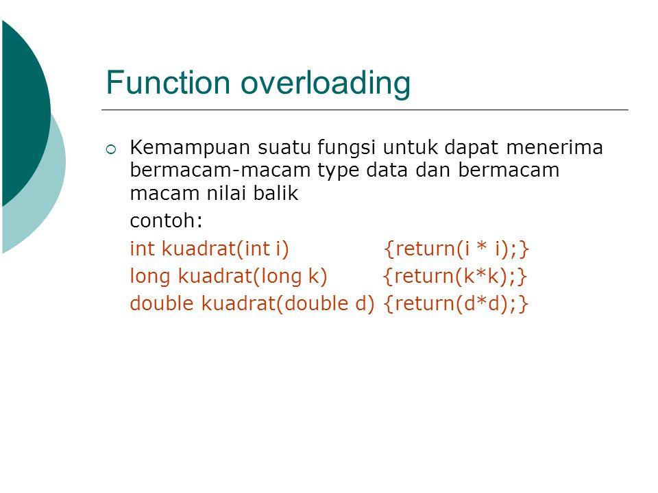 Function overloading Kemampuan suatu fungsi untuk dapat menerima bermacam-macam type data dan bermacam macam nilai balik.