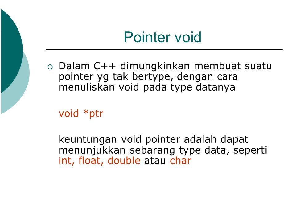 Pointer void Dalam C++ dimungkinkan membuat suatu pointer yg tak bertype, dengan cara menuliskan void pada type datanya.