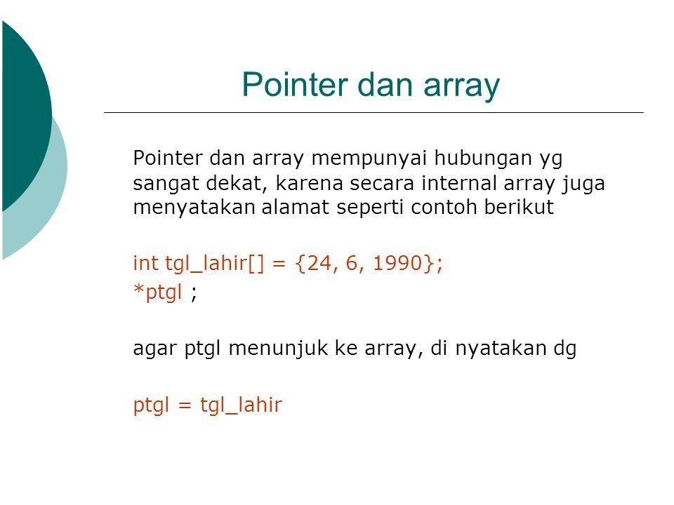 Pointer dan array Pointer dan array mempunyai hubungan yg sangat dekat, karena secara internal array juga menyatakan alamat seperti contoh berikut.