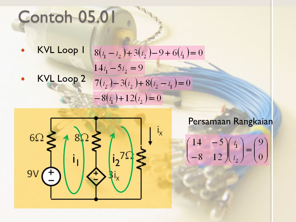 Contoh 05.01 KVL Loop 1 KVL Loop 2 i1 i2 Persamaan Rangkaian