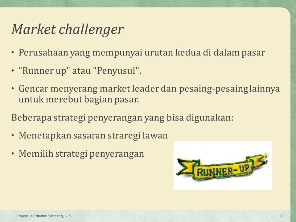 Market challenger Perusahaan yang mempunyai urutan kedua di dalam pasar. Runner up atau Penyusul .