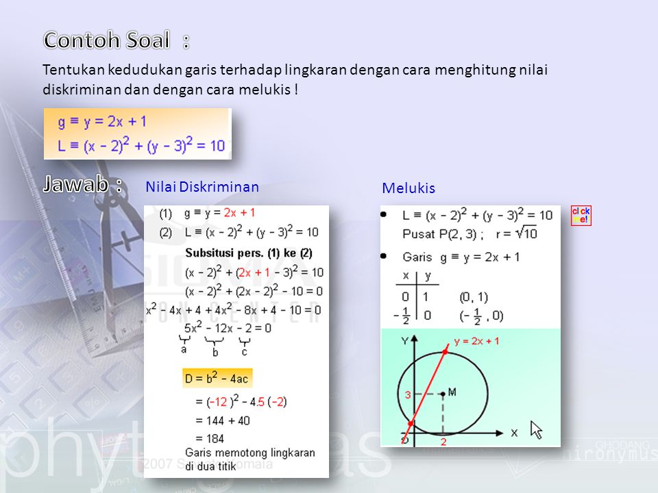 Contoh Soal : Tentukan kedudukan garis terhadap lingkaran dengan cara menghitung nilai diskriminan dan dengan cara melukis !