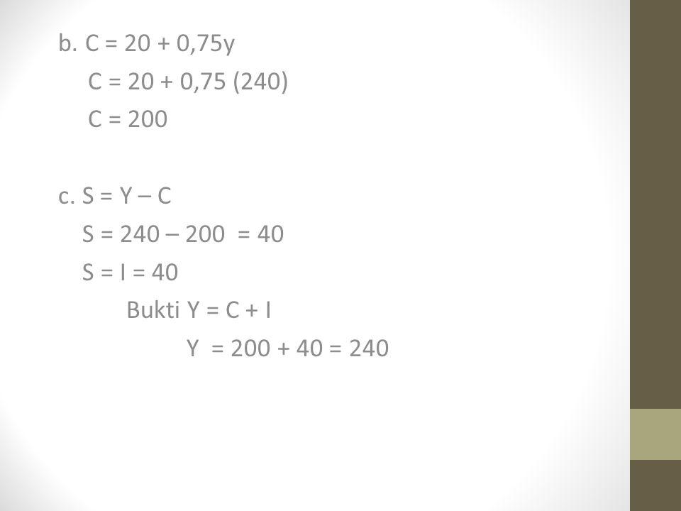 b. C = 20 + 0,75y C = 20 + 0,75 (240) C = 200. c. S = Y – C. S = 240 – 200 = 40. S = I = 40. Bukti Y = C + I.