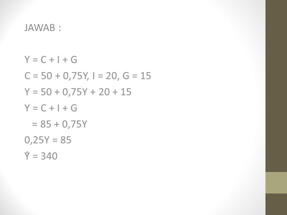 JAWAB : Y = C + I + G. C = 50 + 0,75Y, I = 20, G = 15. Y = 50 + 0,75Y + 20 + 15. = 85 + 0,75Y. 0,25Y = 85.