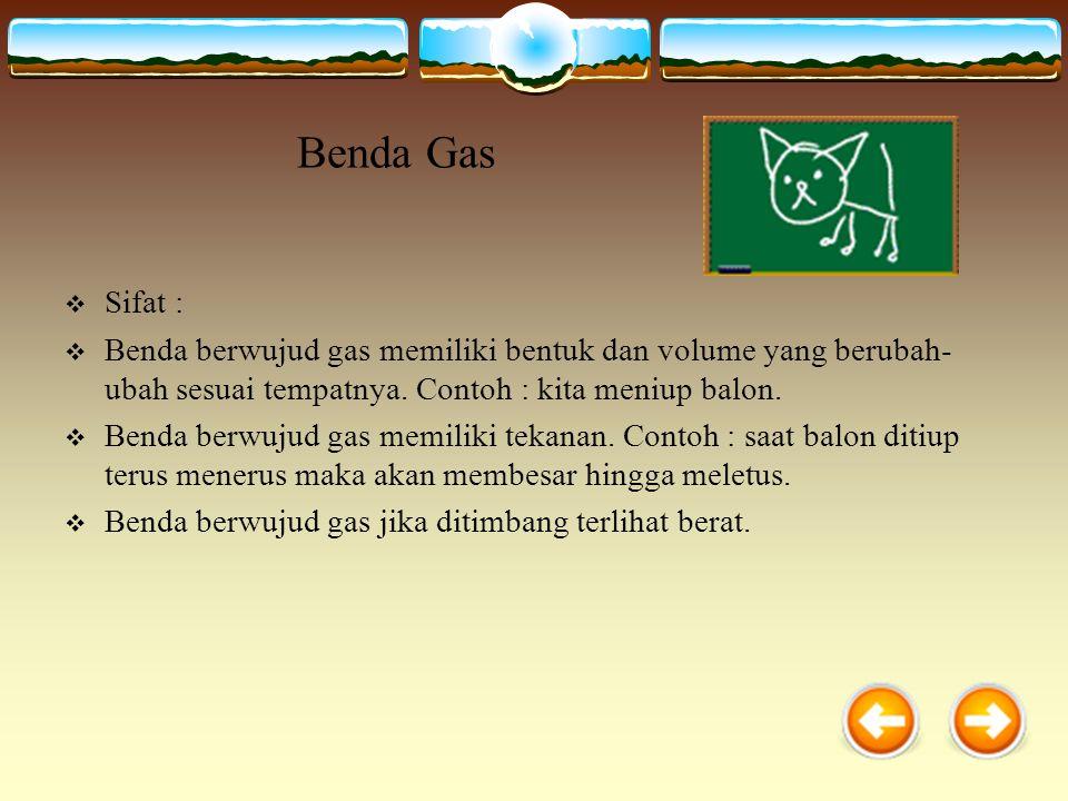 Benda Gas Sifat : Benda berwujud gas memiliki bentuk dan volume yang berubah-ubah sesuai tempatnya. Contoh : kita meniup balon.