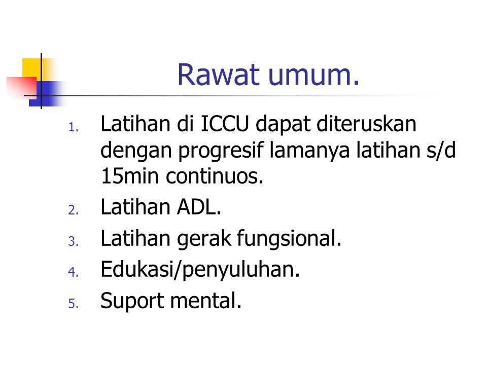 Rawat umum. Latihan di ICCU dapat diteruskan dengan progresif lamanya latihan s/d 15min continuos. Latihan ADL.