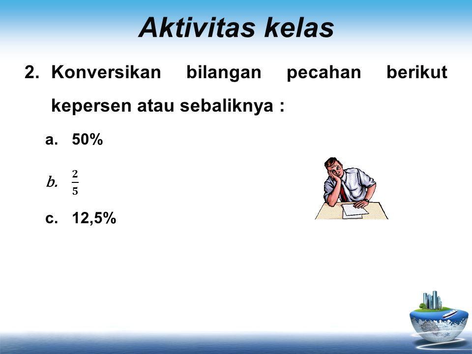 Aktivitas kelas Konversikan bilangan pecahan berikut kepersen atau sebaliknya : 50% 𝟐 𝟓 12,5%