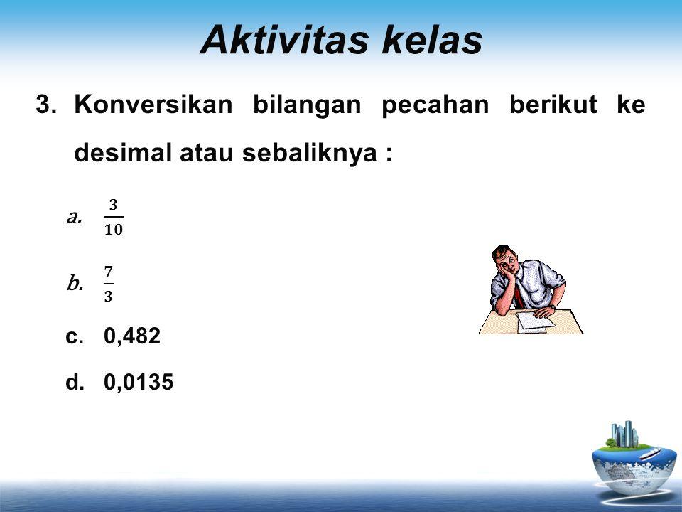 Aktivitas kelas Konversikan bilangan pecahan berikut ke desimal atau sebaliknya : 𝟑 𝟏𝟎. 𝟕 𝟑. 0,482.