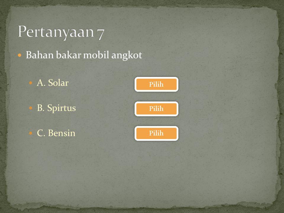 Pertanyaan 7 Bahan bakar mobil angkot A. Solar B. Spirtus C. Bensin