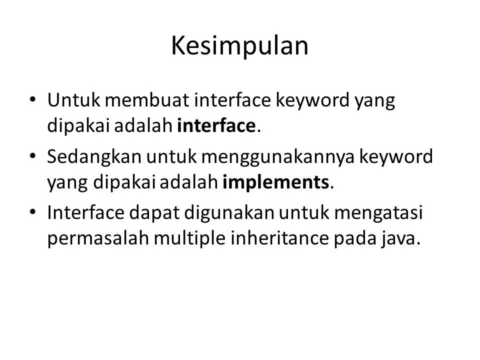 Kesimpulan Untuk membuat interface keyword yang dipakai adalah interface. Sedangkan untuk menggunakannya keyword yang dipakai adalah implements.