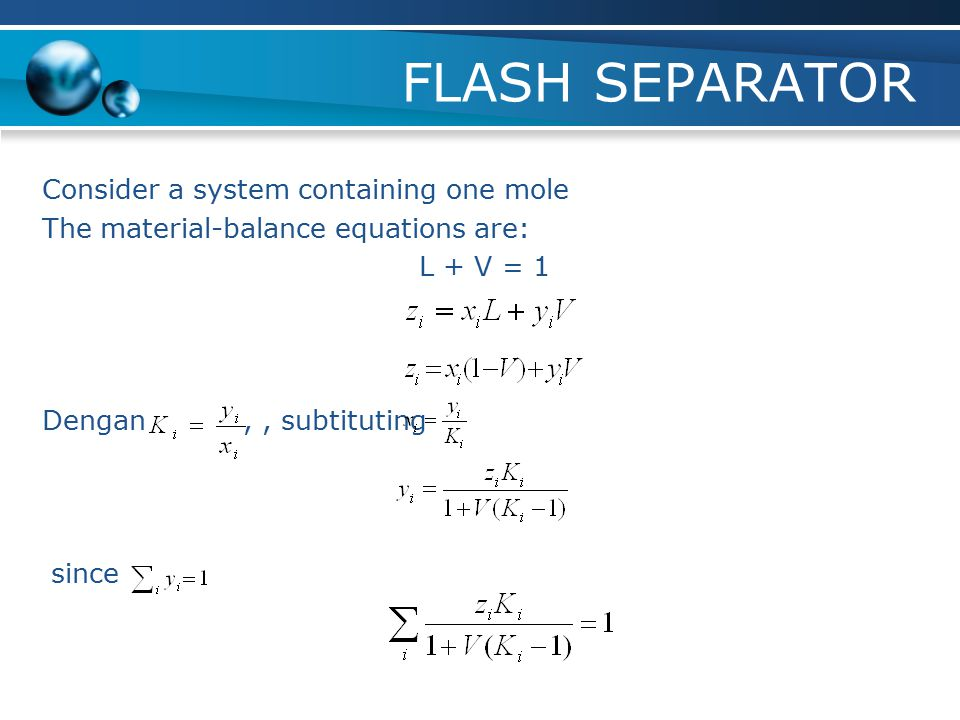 FLASH SEPARATOR Consider a system containing one mole The material-balance equations are: L + V = 1 Dengan , , subtituting since
