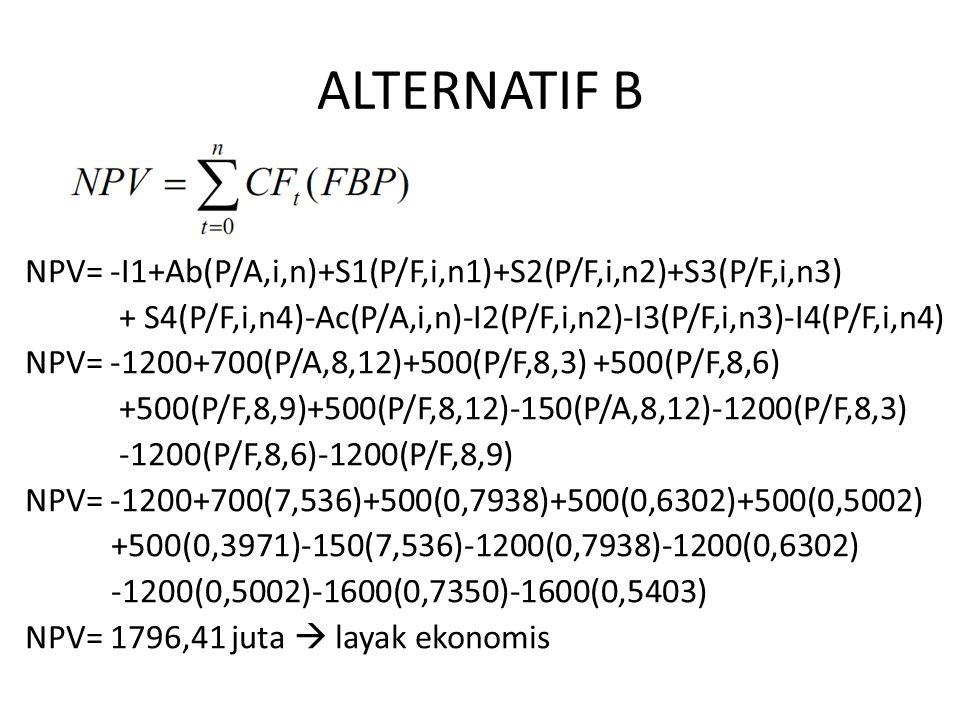 ALTERNATIF B NPV= -I1+Ab(P/A,i,n)+S1(P/F,i,n1)+S2(P/F,i,n2)+S3(P/F,i,n3) + S4(P/F,i,n4)-Ac(P/A,i,n)-I2(P/F,i,n2)-I3(P/F,i,n3)-I4(P/F,i,n4)