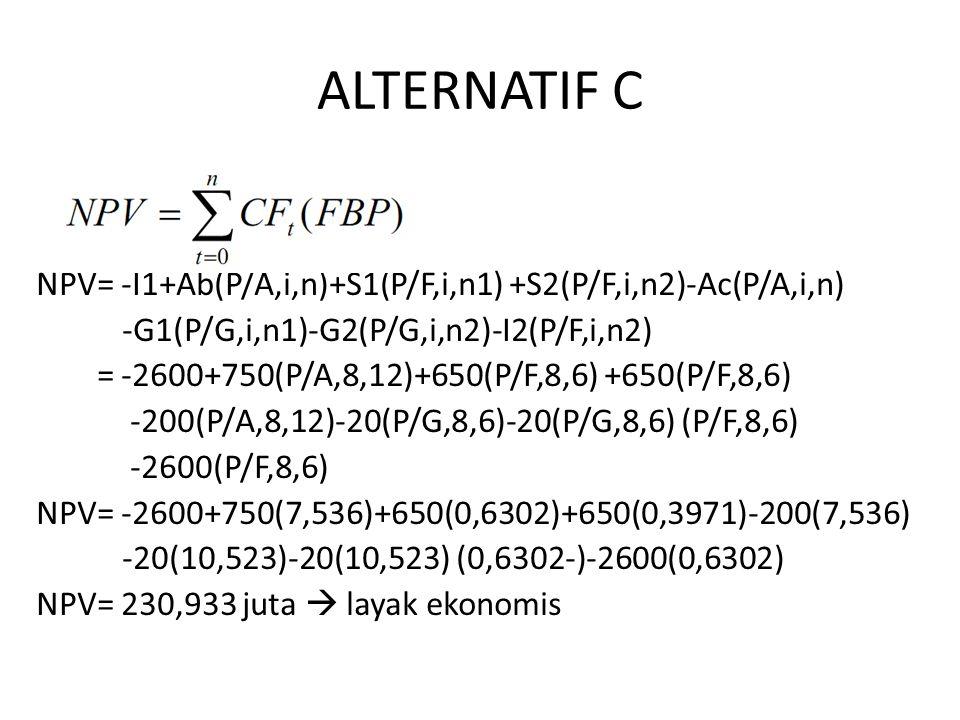 ALTERNATIF C NPV= -I1+Ab(P/A,i,n)+S1(P/F,i,n1) +S2(P/F,i,n2)-Ac(P/A,i,n) -G1(P/G,i,n1)-G2(P/G,i,n2)-I2(P/F,i,n2)