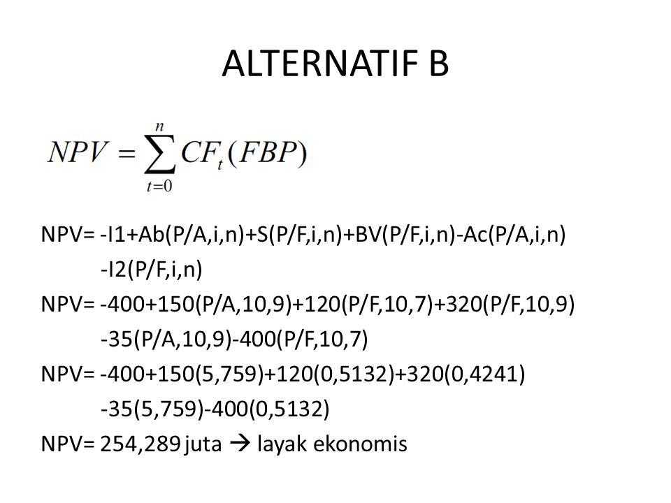 ALTERNATIF B NPV= -I1+Ab(P/A,i,n)+S(P/F,i,n)+BV(P/F,i,n)-Ac(P/A,i,n)