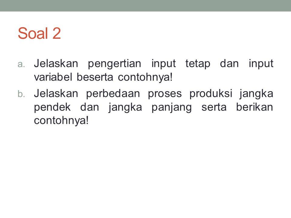 Soal 2 Jelaskan pengertian input tetap dan input variabel beserta contohnya!