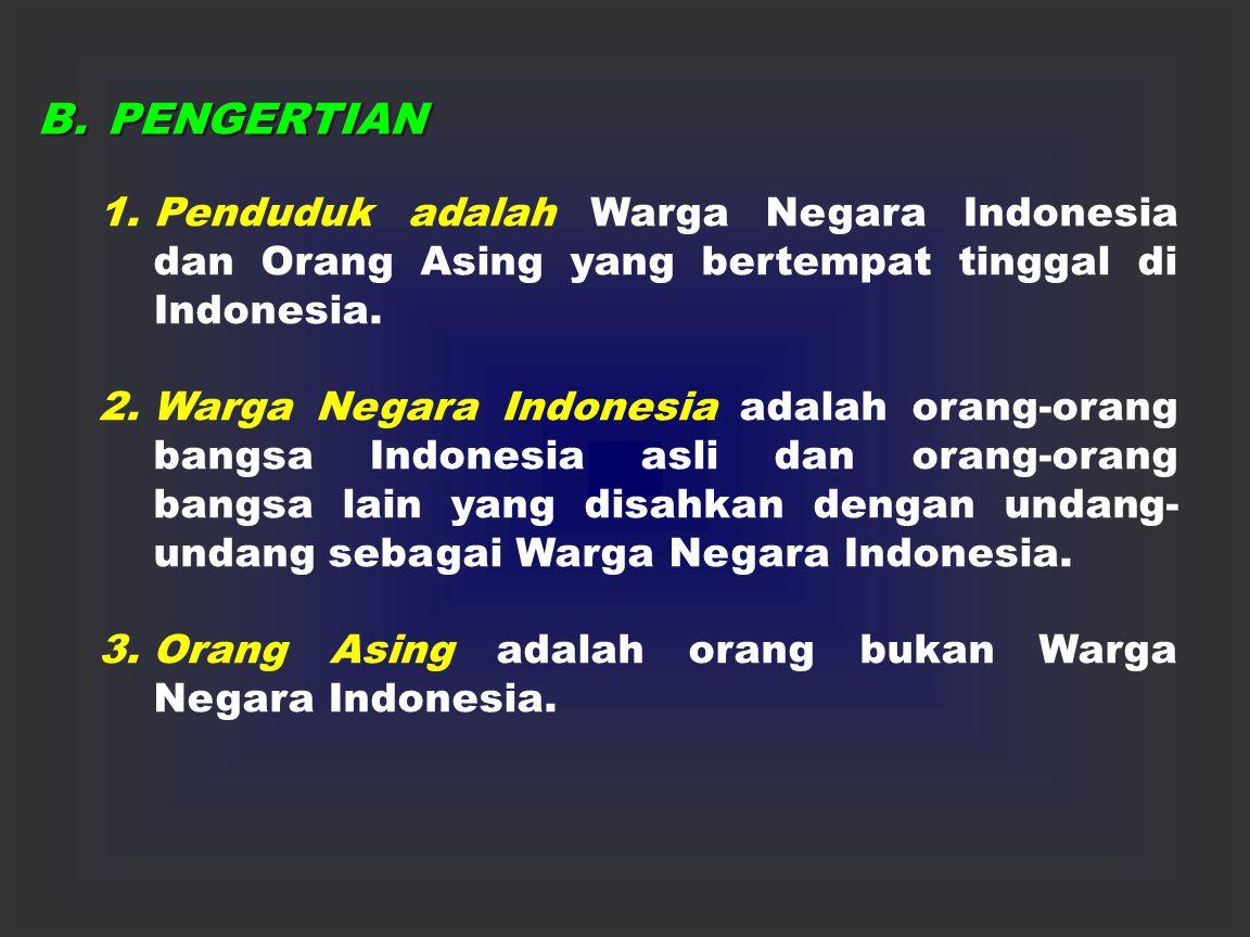 B. PENGERTIAN Penduduk adalah Warga Negara Indonesia dan Orang Asing yang bertempat tinggal di Indonesia.