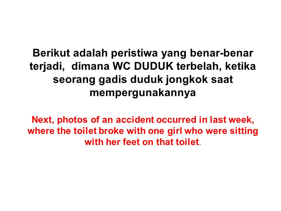 Berikut adalah peristiwa yang benar-benar terjadi, dimana WC DUDUK terbelah, ketika seorang gadis duduk jongkok saat mempergunakannya