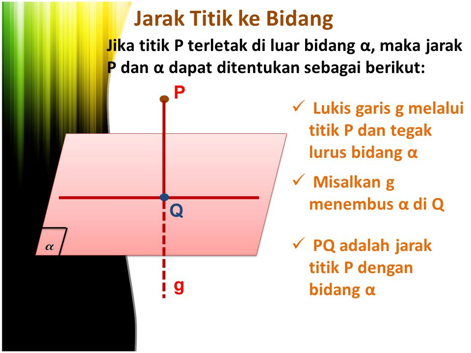 Jarak Titik ke Bidang Jika titik P terletak di luar bidang α, maka jarak P dan α dapat ditentukan sebagai berikut: