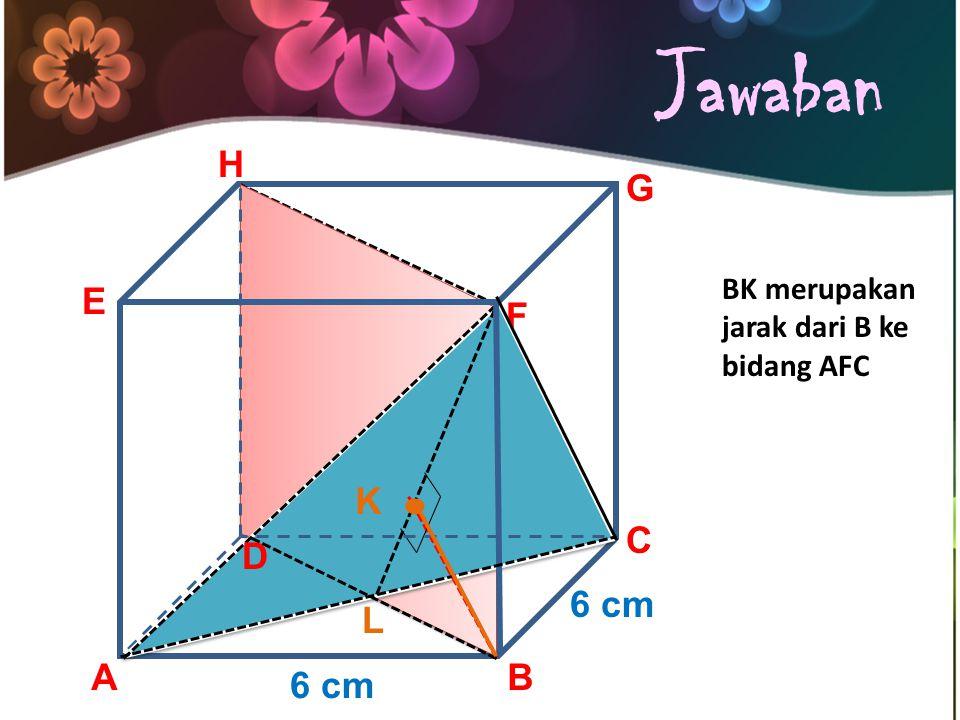 Jawaban . H G E F K C D 6 cm L A B 6 cm