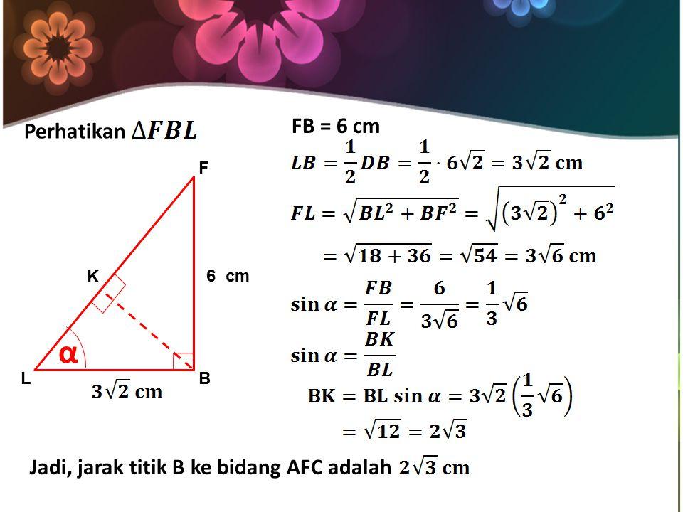 α FB = 6 cm Perhatikan Jadi, jarak titik B ke bidang AFC adalah F K