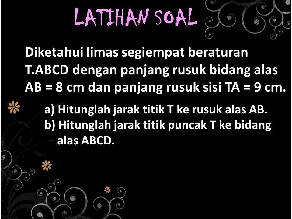 LATIHAN SOAL Diketahui limas segiempat beraturan T.ABCD dengan panjang rusuk bidang alas AB = 8 cm dan panjang rusuk sisi TA = 9 cm.