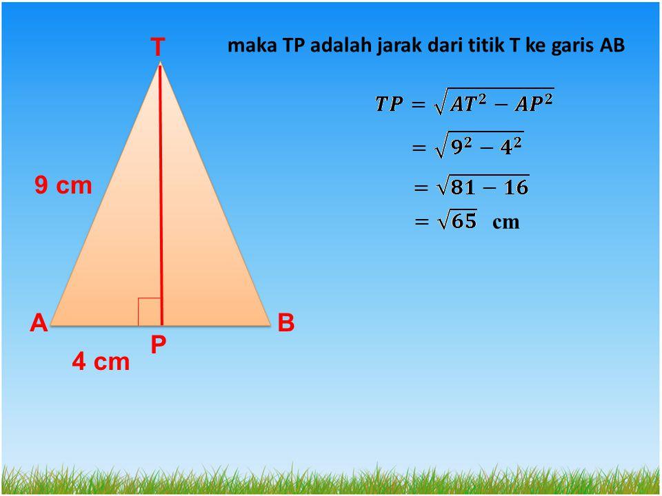 T maka TP adalah jarak dari titik T ke garis AB 9 cm cm A B P 4 cm