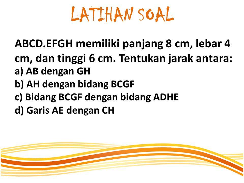 LATIHAN SOAL ABCD.EFGH memiliki panjang 8 cm, lebar 4 cm, dan tinggi 6 cm. Tentukan jarak antara: a) AB dengan GH.