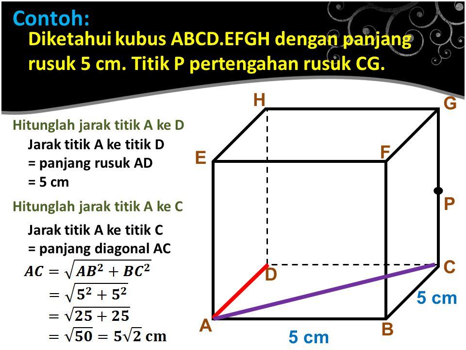 Contoh: Diketahui kubus ABCD.EFGH dengan panjang rusuk 5 cm. Titik P pertengahan rusuk CG. H. G. Hitunglah jarak titik A ke D.