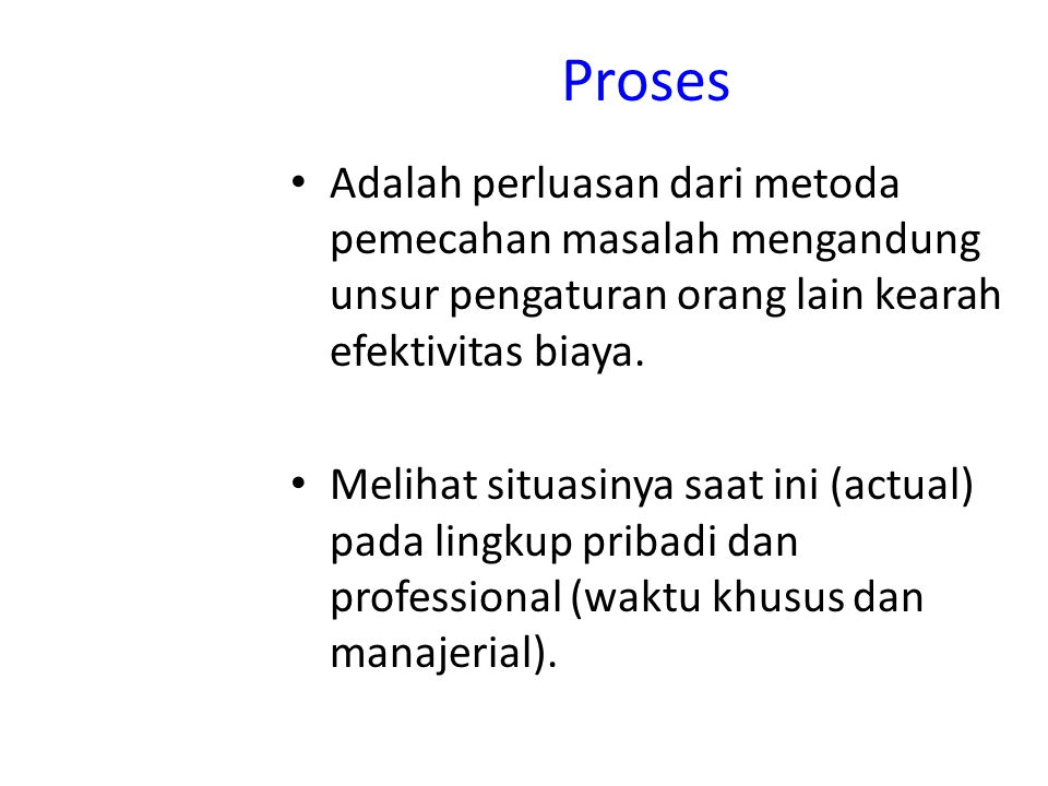 Proses Adalah perluasan dari metoda pemecahan masalah mengandung unsur pengaturan orang lain kearah efektivitas biaya.