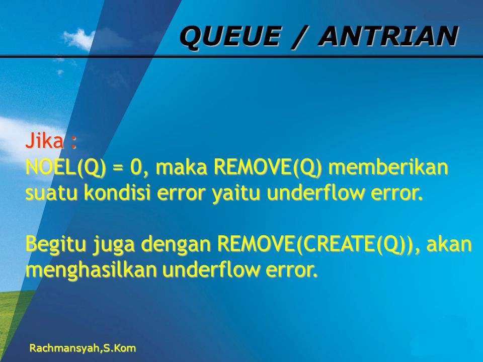 QUEUE / ANTRIAN Jika : NOEL(Q) = 0, maka REMOVE(Q) memberikan suatu kondisi error yaitu underflow error.
