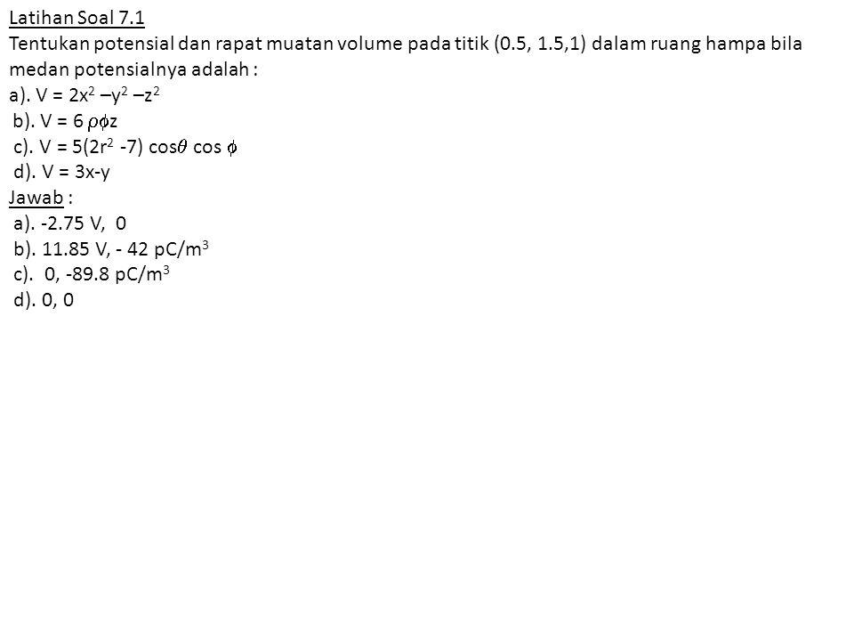 Latihan Soal 7.1 Tentukan potensial dan rapat muatan volume pada titik (0.5, 1.5,1) dalam ruang hampa bila medan potensialnya adalah :