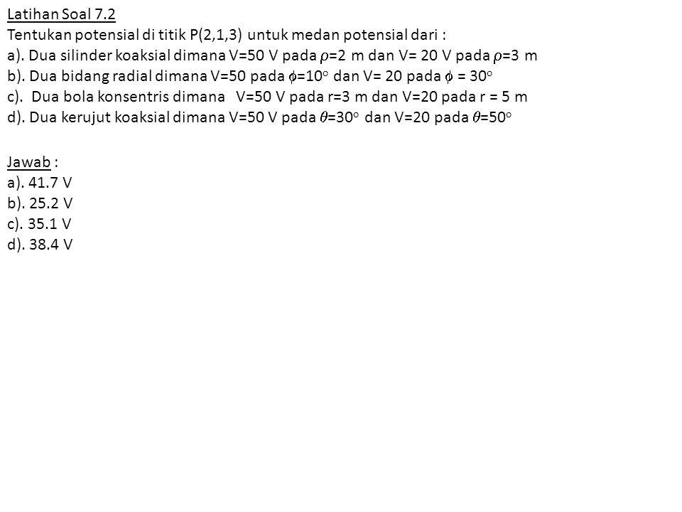 Latihan Soal 7.2 Tentukan potensial di titik P(2,1,3) untuk medan potensial dari :