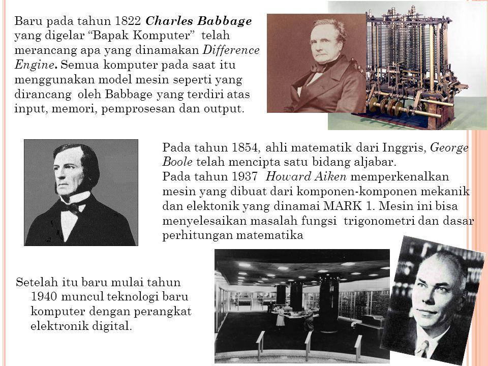 Baru pada tahun 1822 Charles Babbage yang digelar Bapak Komputer telah merancang apa yang dinamakan Difference Engine. Semua komputer pada saat itu menggunakan model mesin seperti yang dirancang oleh Babbage yang terdiri atas input, memori, pemprosesan dan output.