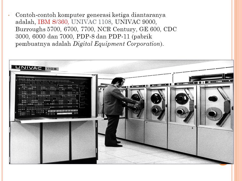 Contoh-contoh komputer generasi ketiga diantaranya adalah, IBM S/360, UNIVAC 1108, UNIVAC 9000, Burroughs 5700, 6700, 7700, NCR Century, GE 600, CDC 3000, 6000 dan 7000, PDP-8 dan PDP-11 (pabrik pembuatnya adalah Digital Equipment Corporation).