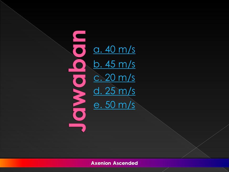 Jawaban a. 40 m/s b. 45 m/s c. 20 m/s d. 25 m/s e. 50 m/s