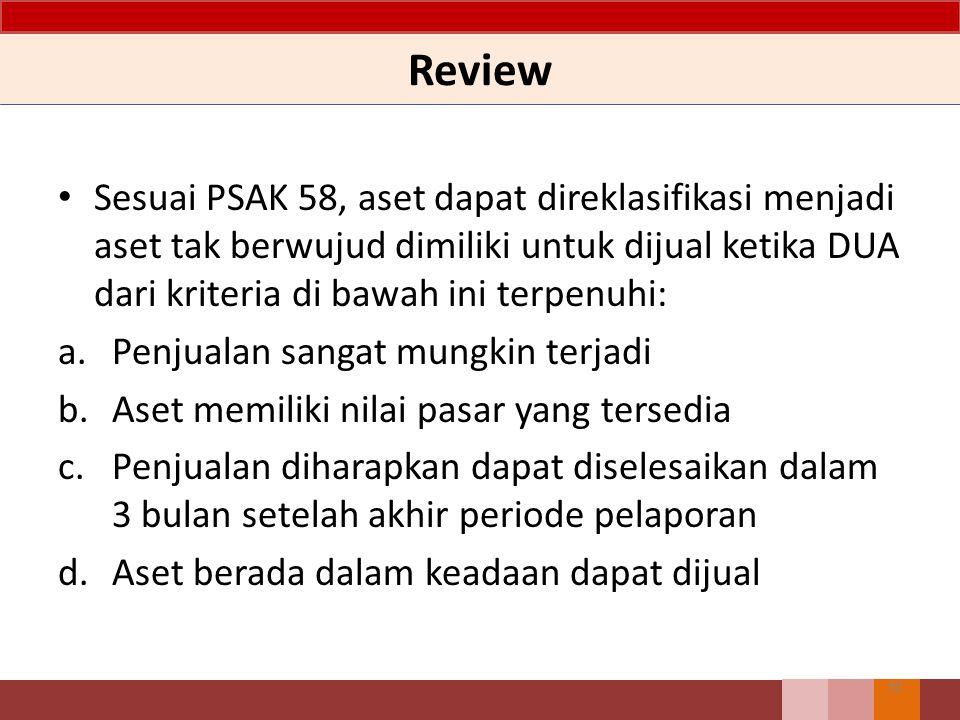 Review Sesuai PSAK 58, aset dapat direklasifikasi menjadi aset tak berwujud dimiliki untuk dijual ketika DUA dari kriteria di bawah ini terpenuhi:
