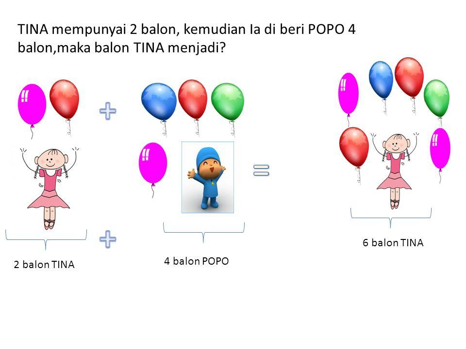 TINA mempunyai 2 balon, kemudian Ia di beri POPO 4 balon,maka balon TINA menjadi