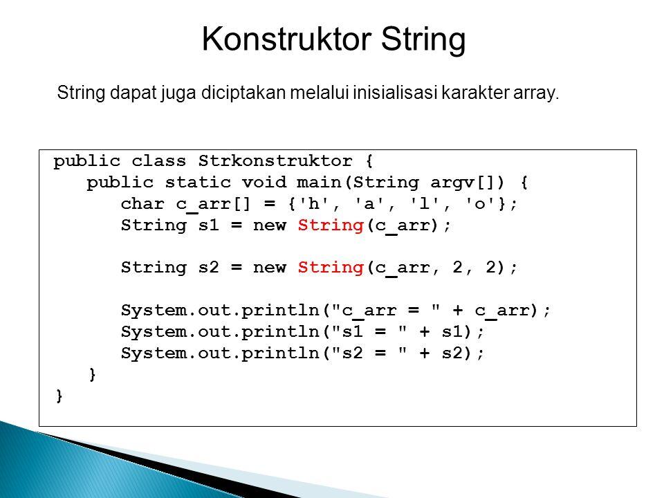 Konstruktor String String dapat juga diciptakan melalui inisialisasi karakter array. public class Strkonstruktor {
