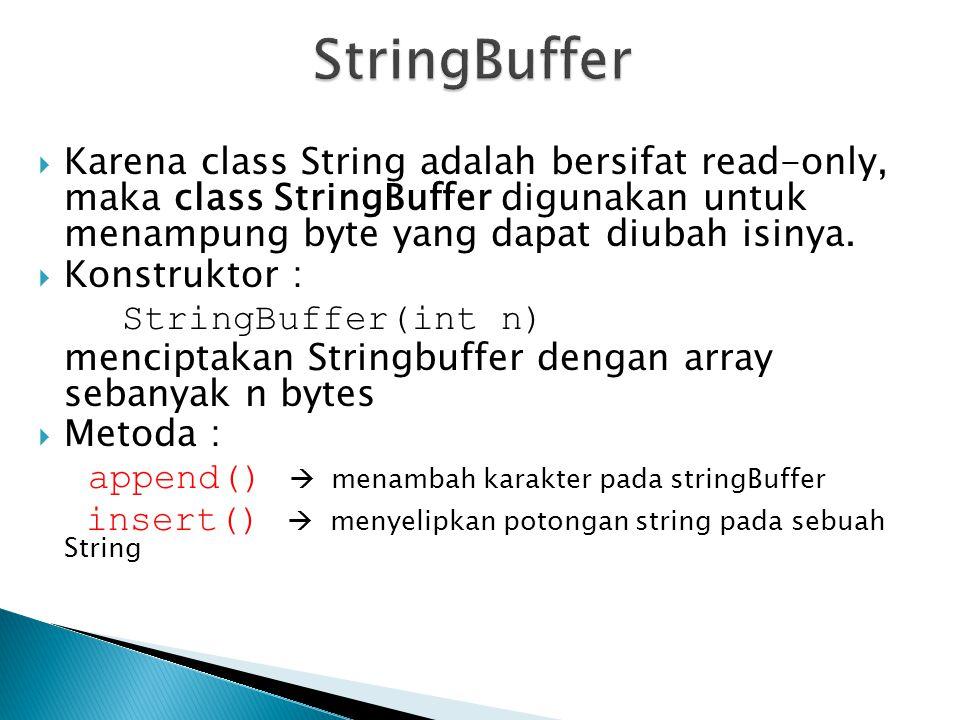 StringBuffer Karena class String adalah bersifat read-only, maka class StringBuffer digunakan untuk menampung byte yang dapat diubah isinya.