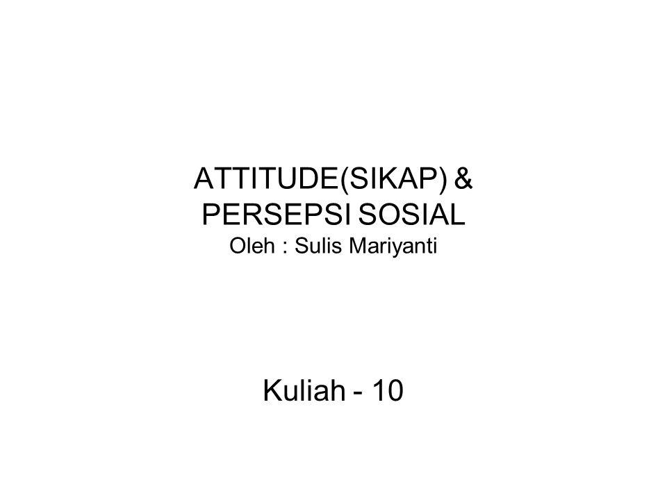 ATTITUDE(SIKAP) & PERSEPSI SOSIAL Oleh : Sulis Mariyanti