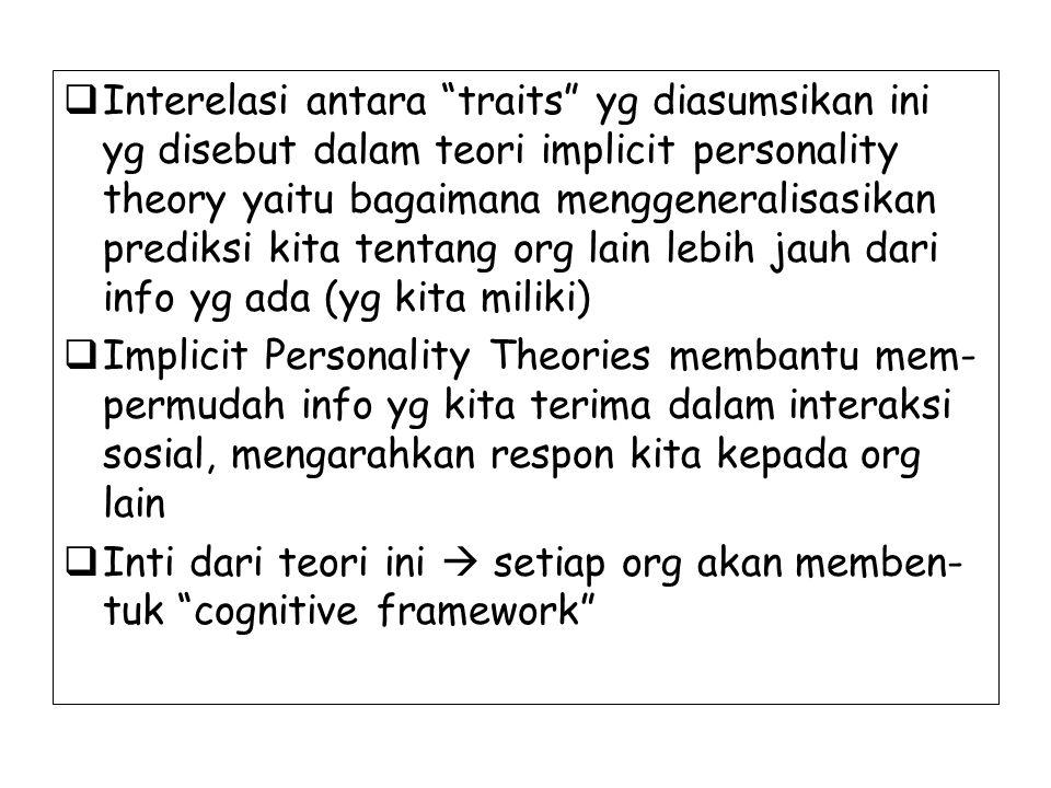 Interelasi antara traits yg diasumsikan ini yg disebut dalam teori implicit personality theory yaitu bagaimana menggeneralisasikan prediksi kita tentang org lain lebih jauh dari info yg ada (yg kita miliki)