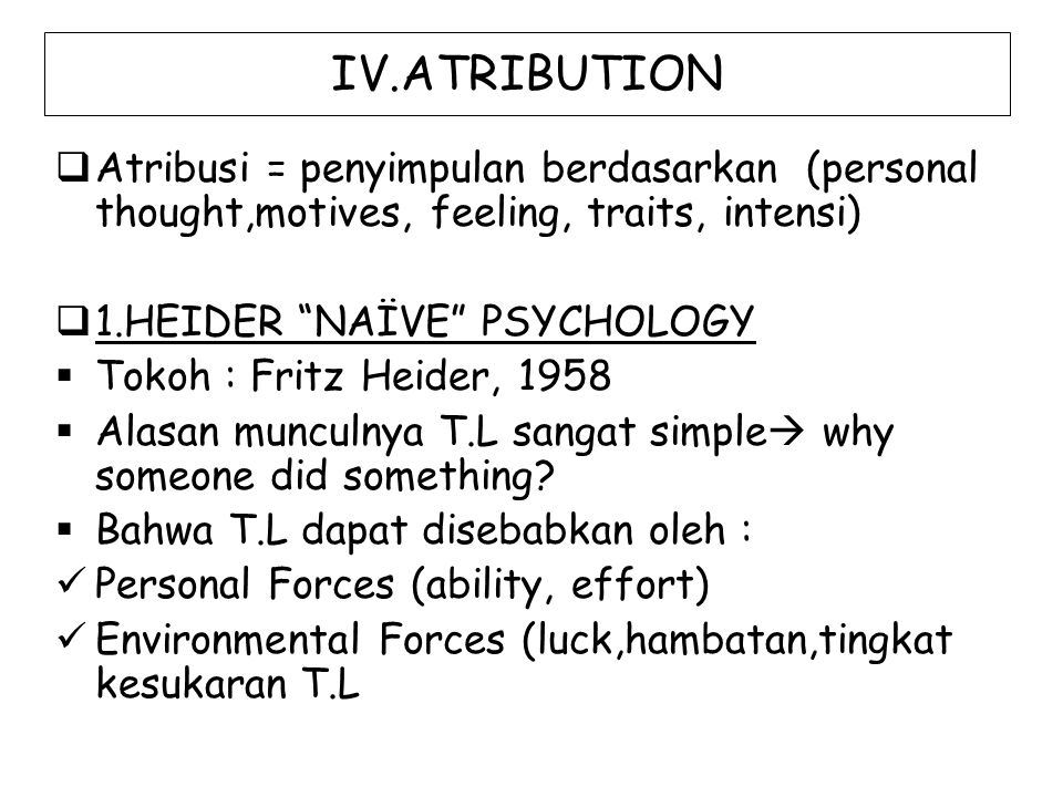 IV.ATRIBUTION Atribusi = penyimpulan berdasarkan (personal thought,motives, feeling, traits, intensi)